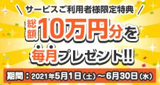 サービスご利用者様限定特典 総額10万円分を毎月プレゼント 2021年2月1日~4月30日